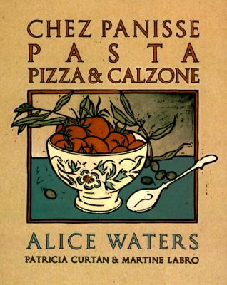 Chez Panisse Pasta Pizza & Calzone By Waters, Alice/ Curtan, Patricia/ Labro, Martine